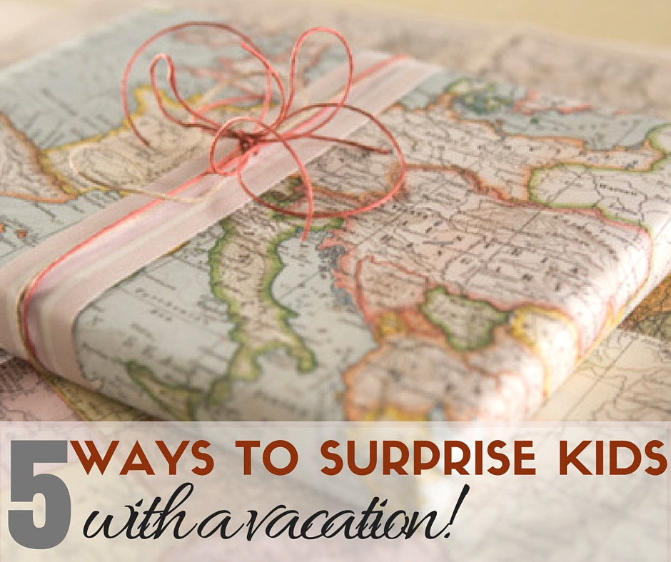 5 ways to surprise kids with a vacation
